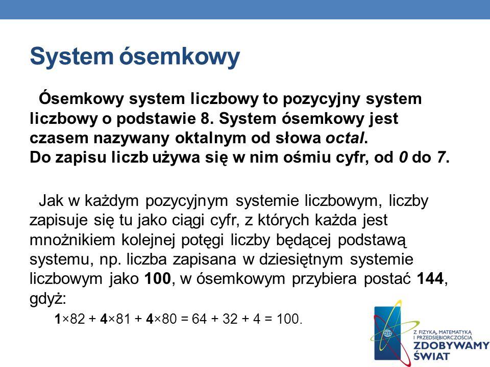 System ósemkowy Ósemkowy system liczbowy to pozycyjny system liczbowy o podstawie 8. System ósemkowy jest czasem nazywany oktalnym od słowa octal. Do