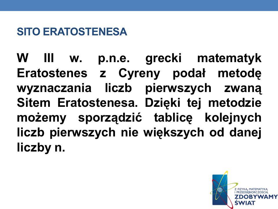 SITO ERATOSTENESA W III w. p.n.e. grecki matematyk Eratostenes z Cyreny podał metodę wyznaczania liczb pierwszych zwaną Sitem Eratostenesa. Dzięki tej