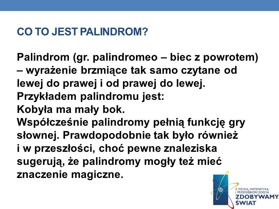 CO TO JEST PALINDROM? Palindrom (gr. palindromeo – biec z powrotem) – wyrażenie brzmiące tak samo czytane od lewej do prawej i od prawej do lewej. Prz