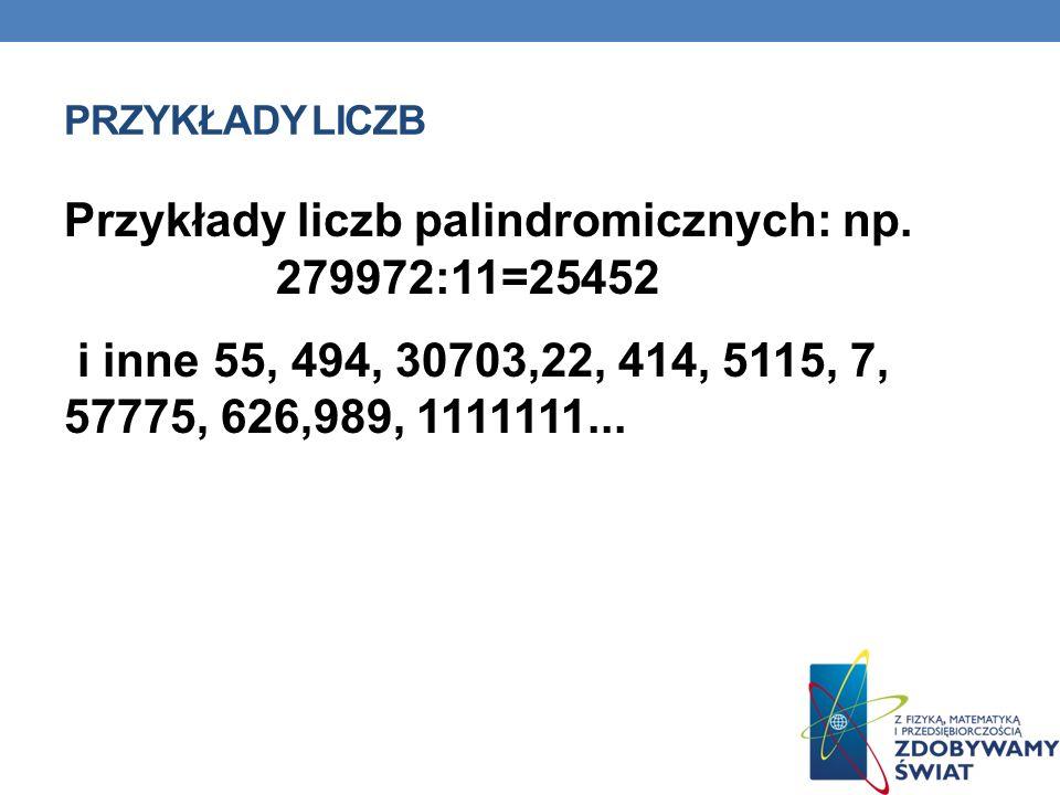 PRZYKŁADY LICZB Przykłady liczb palindromicznych: np. 279972:11=25452 i inne 55, 494, 30703,22, 414, 5115, 7, 57775, 626,989, 1111111...