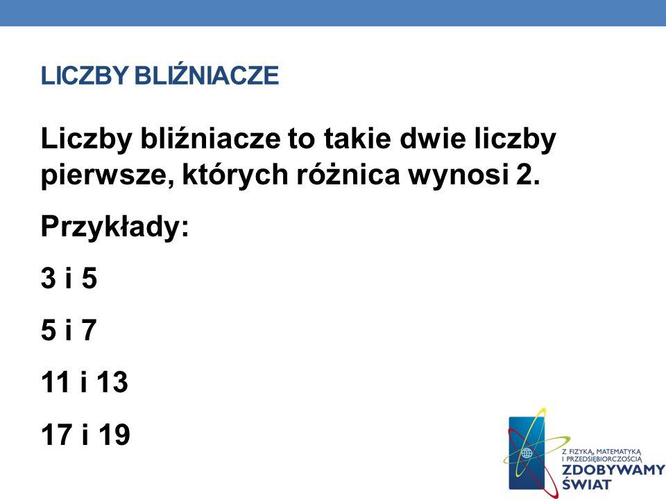 LICZBY BLIŹNIACZE Liczby bliźniacze to takie dwie liczby pierwsze, których różnica wynosi 2. Przykłady: 3 i 5 5 i 7 11 i 13 17 i 19