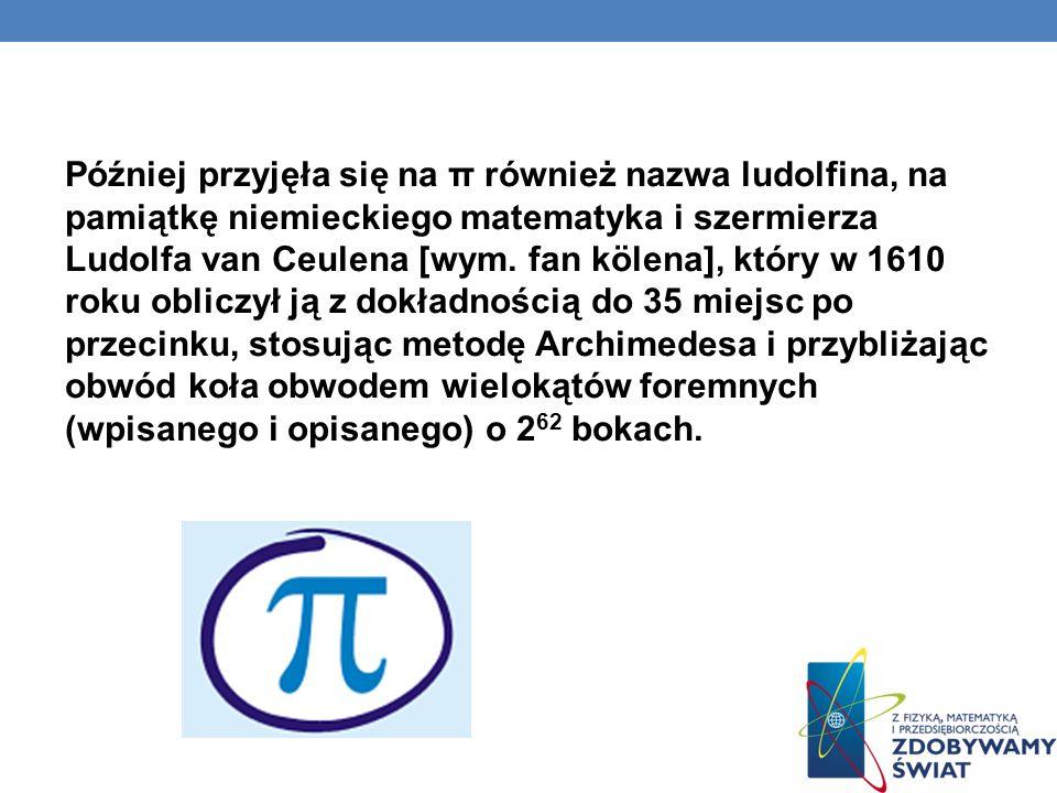 Później przyjęła się na π również nazwa ludolfina, na pamiątkę niemieckiego matematyka i szermierza Ludolfa van Ceulena [wym. fan kölena], który w 161