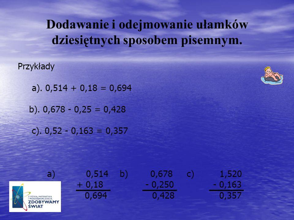 Dodawanie i odejmowanie ułamków dziesiętnych sposobem pisemnym. Przykłady a). 0,514 + 0,18 = 0,694 b). 0,678 - 0,25 = 0,428 c). 0,52 - 0,163 = 0,357 a