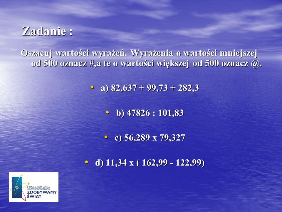 Zadanie : Oszacuj wartości wyrażeń. Wyrażenia o wartości mniejszej od 500 oznacz #,a te o wartości większej od 500 oznacz @. a) 82,637 + 99,73 + 282,3