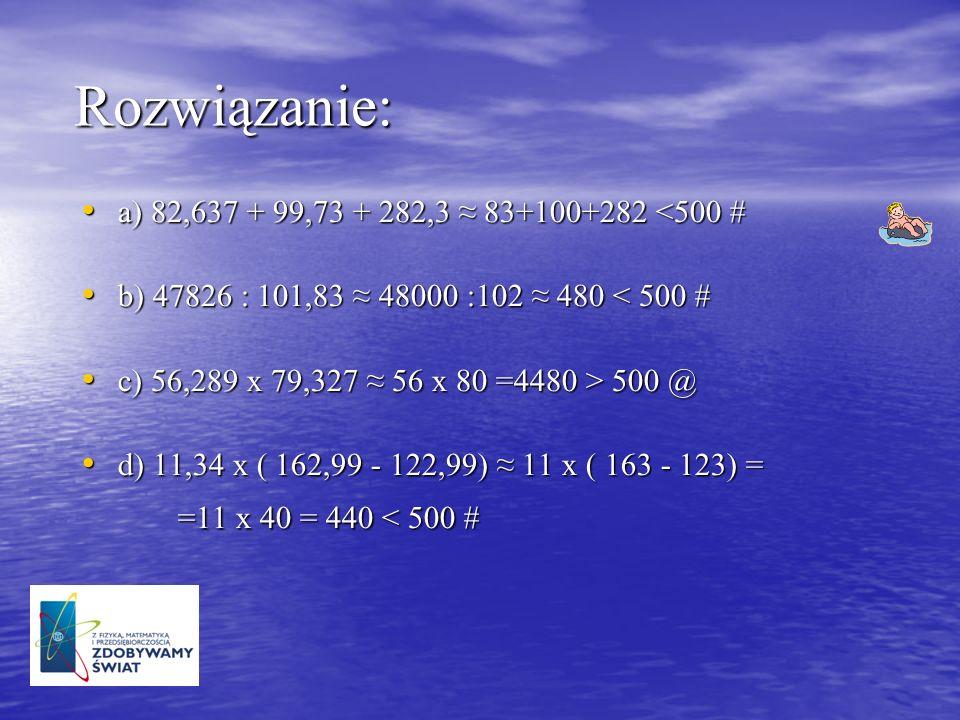 Rozwiązanie: a) 82,637 + 99,73 + 282,3 83+100+282 <500 # a) 82,637 + 99,73 + 282,3 83+100+282 <500 # b) 47826 : 101,83 48000 :102 480 < 500 # b) 47826