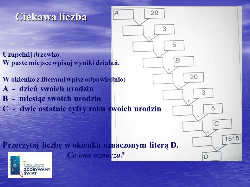 Ciekawa liczba Uzupełnij drzewko. W puste miejsce wpisuj wyniki działań. W okienko z literami wpisz odpowiednio: A - dzień swoich urodzin B - miesiąc