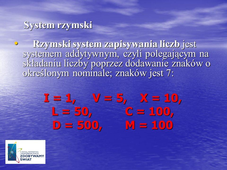 System rzymski System rzymski Rzymski system zapisywania liczb jest systemem addytywnym, czyli polegającym na składaniu liczby poprzez dodawanie znakó