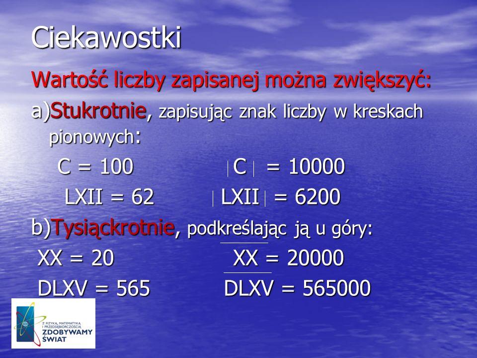 Ciekawostki Wartość liczby zapisanej można zwiększyć: a)Stukrotnie, zapisując znak liczby w kreskach pionowych : C = 100 C = 10000 C = 100 C = 10000 L