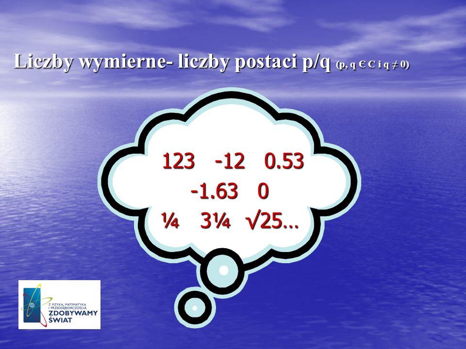 123 -12 0.53 123 -12 0.53 -1.63 0 ¼ 3¼ 25… Liczby wymierne- liczby postaci p/q (p, q Є C i q 0)