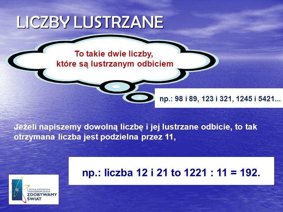 LICZBY LUSTRZANE np.: liczba 12 i 21 to 1221 : 11 = 192. To takie dwie liczby, które są lustrzanym odbiciem Jeżeli napiszemy dowolną liczbę i jej lust