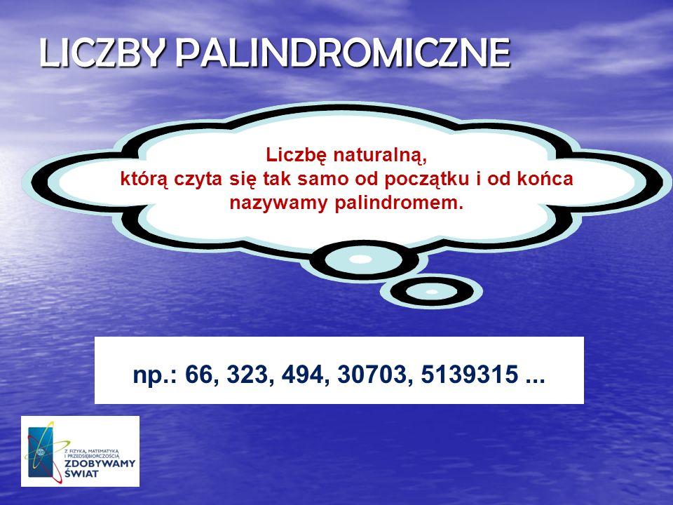 LICZBY PALINDROMICZNE np.: 66, 323, 494, 30703, 5139315... Liczbę naturalną, którą czyta się tak samo od początku i od końca nazywamy palindromem.