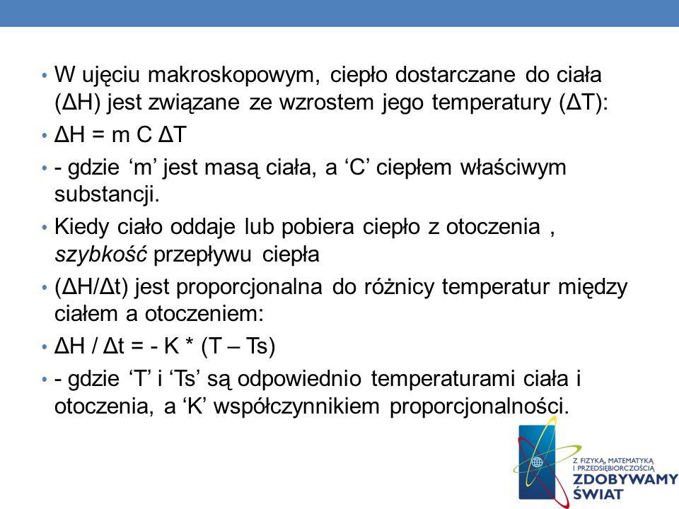 W ujęciu makroskopowym, ciepło dostarczane do ciała (ΔH) jest związane ze wzrostem jego temperatury (ΔT): ΔH = m C ΔT - gdzie m jest masą ciała, a C ciepłem właściwym substancji.