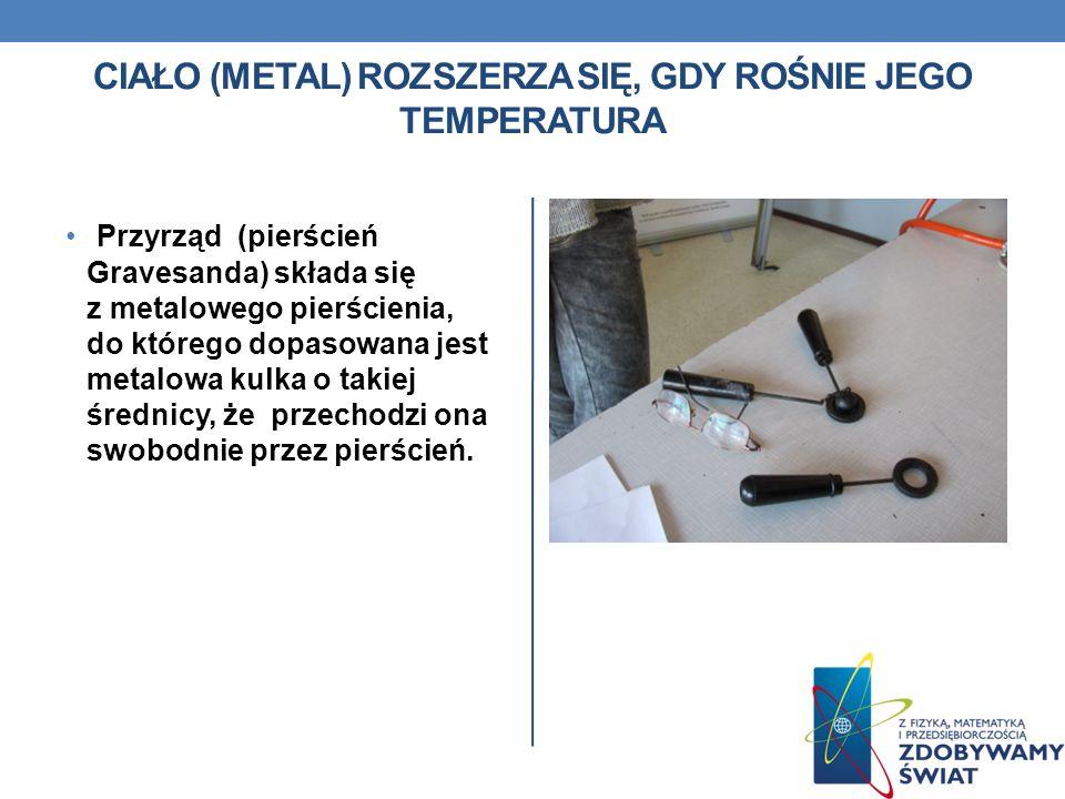 CIAŁO (METAL) ROZSZERZA SIĘ, GDY ROŚNIE JEGO TEMPERATURA Przyrząd (pierścień Gravesanda) składa się z metalowego pierścienia, do którego dopasowana jest metalowa kulka o takiej średnicy, że przechodzi ona swobodnie przez pierścień.