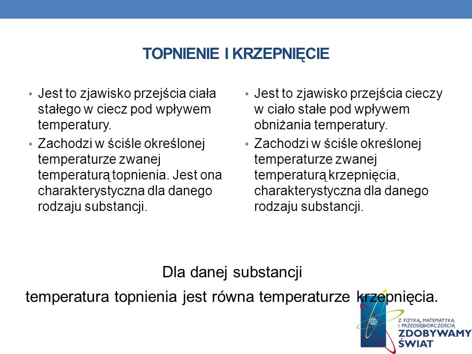TOPNIENIE I KRZEPNIĘCIE Jest to zjawisko przejścia ciała stałego w ciecz pod wpływem temperatury.