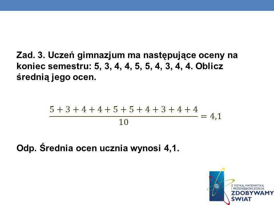 Zad. 3. Uczeń gimnazjum ma następujące oceny na koniec semestru: 5, 3, 4, 4, 5, 5, 4, 3, 4, 4. Oblicz średnią jego ocen. Odp. Średnia ocen ucznia wyno