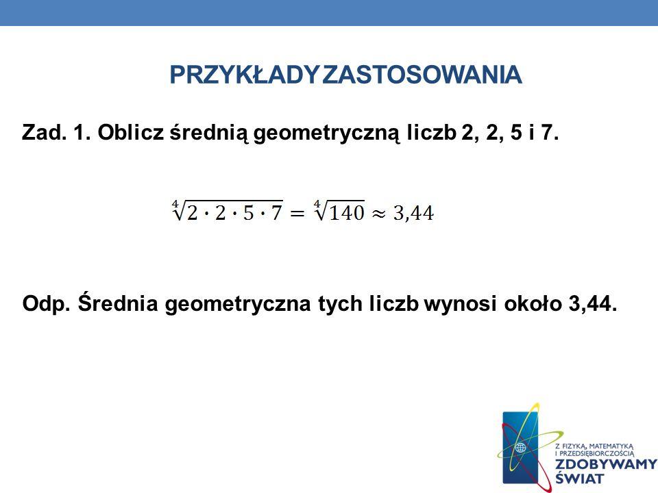 PRZYKŁADY ZASTOSOWANIA Zad. 1. Oblicz średnią geometryczną liczb 2, 2, 5 i 7. Odp. Średnia geometryczna tych liczb wynosi około 3,44.