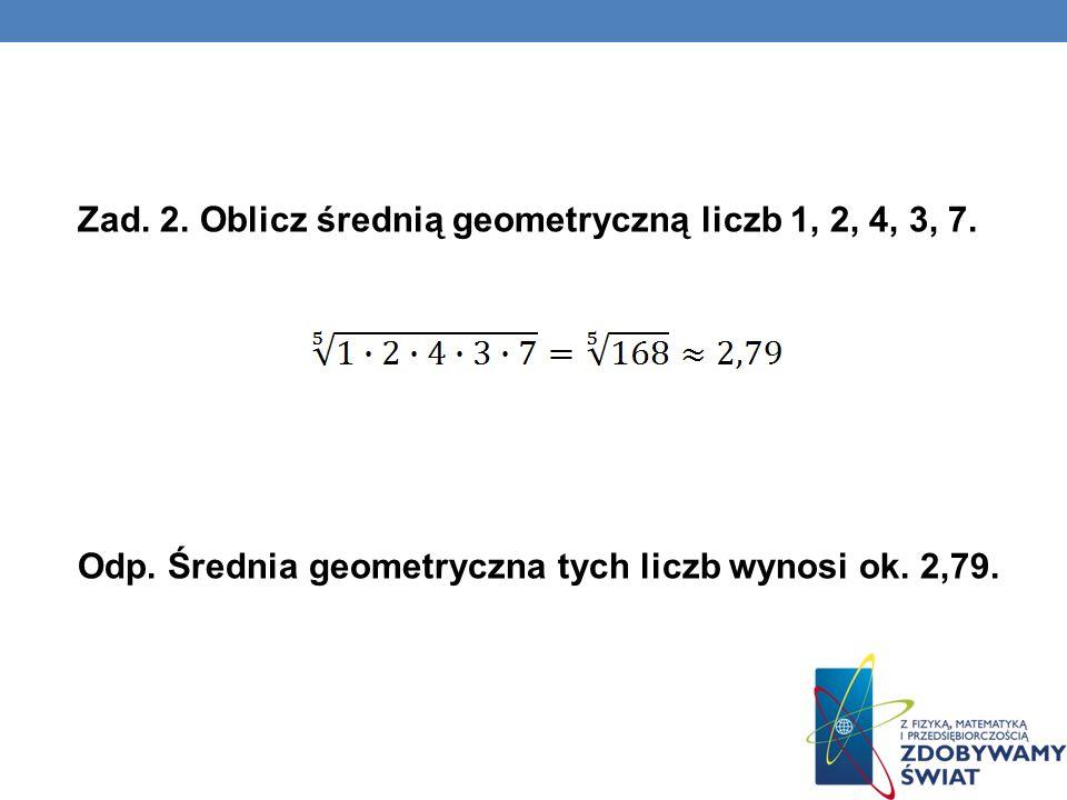 Zad. 2. Oblicz średnią geometryczną liczb 1, 2, 4, 3, 7. Odp. Średnia geometryczna tych liczb wynosi ok. 2,79.