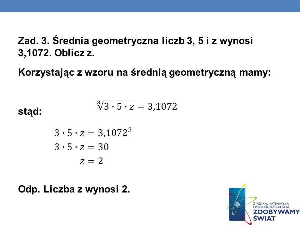 Zad. 3. Średnia geometryczna liczb 3, 5 i z wynosi 3,1072. Oblicz z. Korzystając z wzoru na średnią geometryczną mamy: stąd: Odp. Liczba z wynosi 2.
