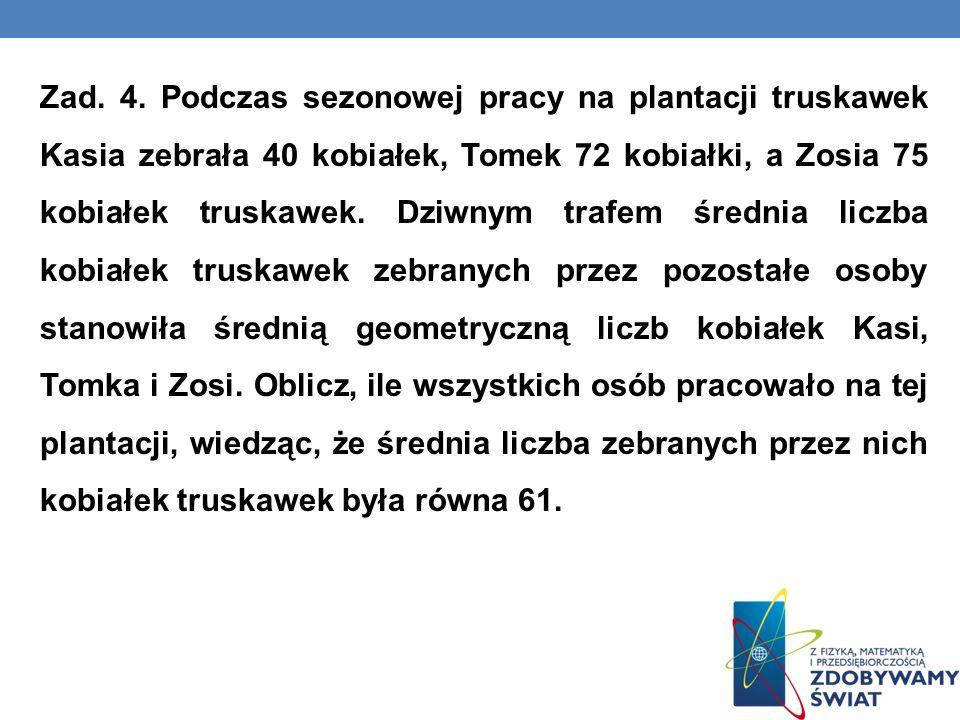 Zad. 4. Podczas sezonowej pracy na plantacji truskawek Kasia zebrała 40 kobiałek, Tomek 72 kobiałki, a Zosia 75 kobiałek truskawek. Dziwnym trafem śre