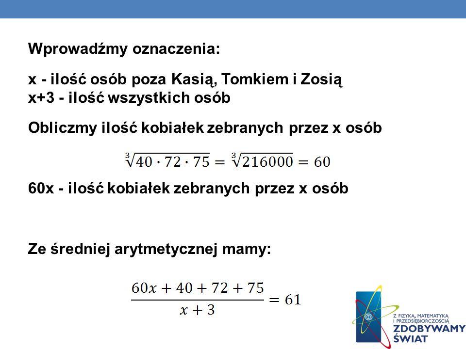Wprowadźmy oznaczenia: x - ilość osób poza Kasią, Tomkiem i Zosią x+3 - ilość wszystkich osób Obliczmy ilość kobiałek zebranych przez x osób 60x - ilo