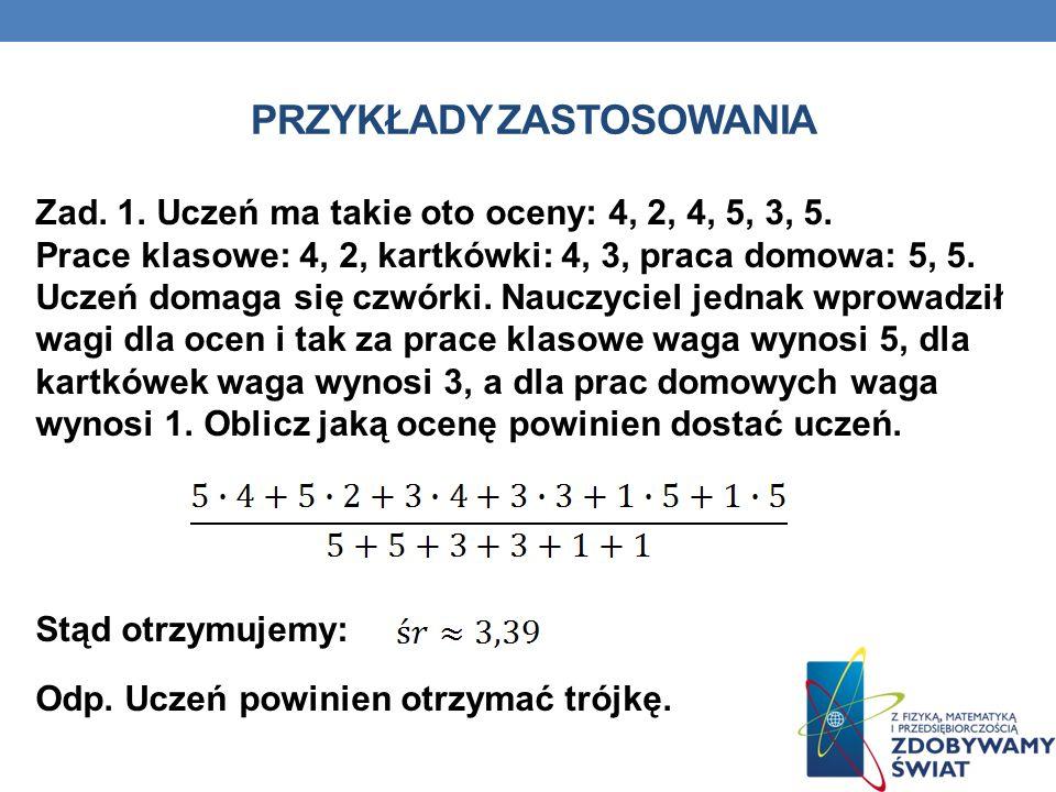 PRZYKŁADY ZASTOSOWANIA Zad. 1. Uczeń ma takie oto oceny: 4, 2, 4, 5, 3, 5. Prace klasowe: 4, 2, kartkówki: 4, 3, praca domowa: 5, 5. Uczeń domaga się