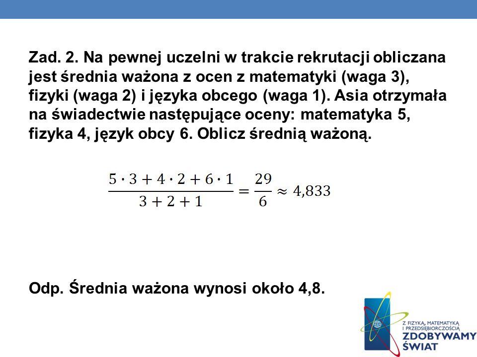 Zad. 2. Na pewnej uczelni w trakcie rekrutacji obliczana jest średnia ważona z ocen z matematyki (waga 3), fizyki (waga 2) i języka obcego (waga 1). A