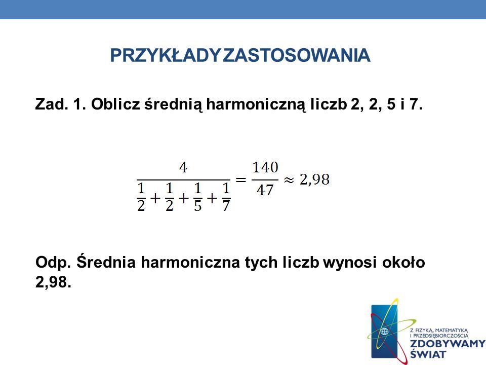 PRZYKŁADY ZASTOSOWANIA Zad. 1. Oblicz średnią harmoniczną liczb 2, 2, 5 i 7. Odp. Średnia harmoniczna tych liczb wynosi około 2,98.