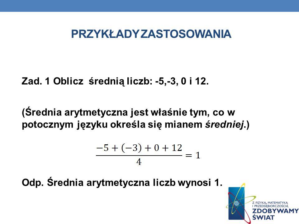 PRZYKŁADY ZASTOSOWANIA Zad. 1 Oblicz średnią liczb: -5,-3, 0 i 12. (Średnia arytmetyczna jest właśnie tym, co w potocznym języku określa się mianem śr