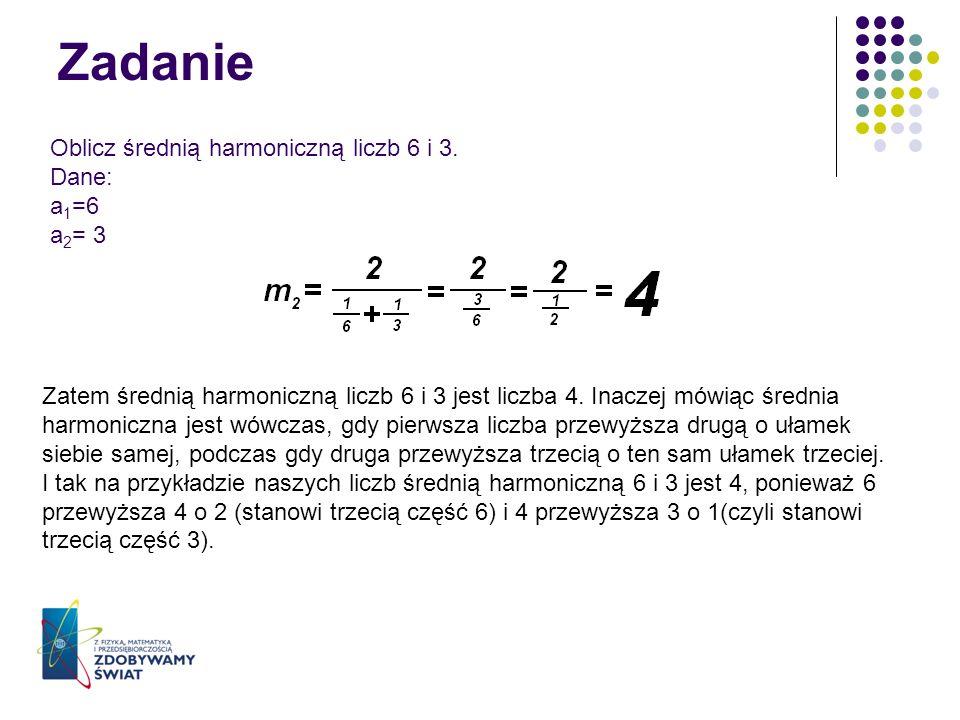 Zadanie Oblicz średnią harmoniczną liczb 6 i 3. Dane: a 1 =6 a 2 = 3 Zatem średnią harmoniczną liczb 6 i 3 jest liczba 4. Inaczej mówiąc średnia harmo