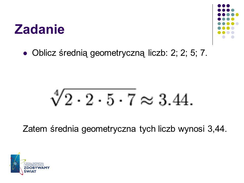 Zadanie Oblicz średnią geometryczną liczb: 2; 2; 5; 7. Zatem średnia geometryczna tych liczb wynosi 3,44.