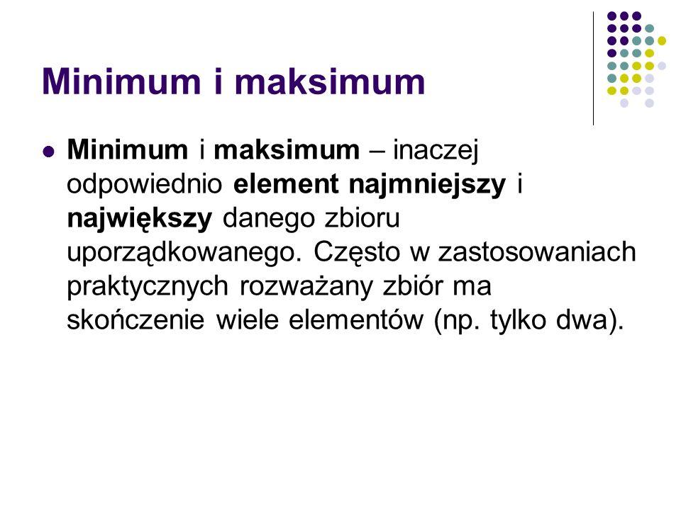 Minimum i maksimum Minimum i maksimum – inaczej odpowiednio element najmniejszy i największy danego zbioru uporządkowanego. Często w zastosowaniach pr