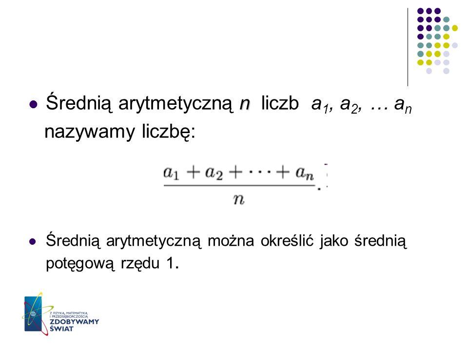 n Średnią arytmetyczną n liczb a 1, a 2, … a n nazywamy liczbę: Średnią arytmetyczną można określić jako średnią potęgową rzędu 1.