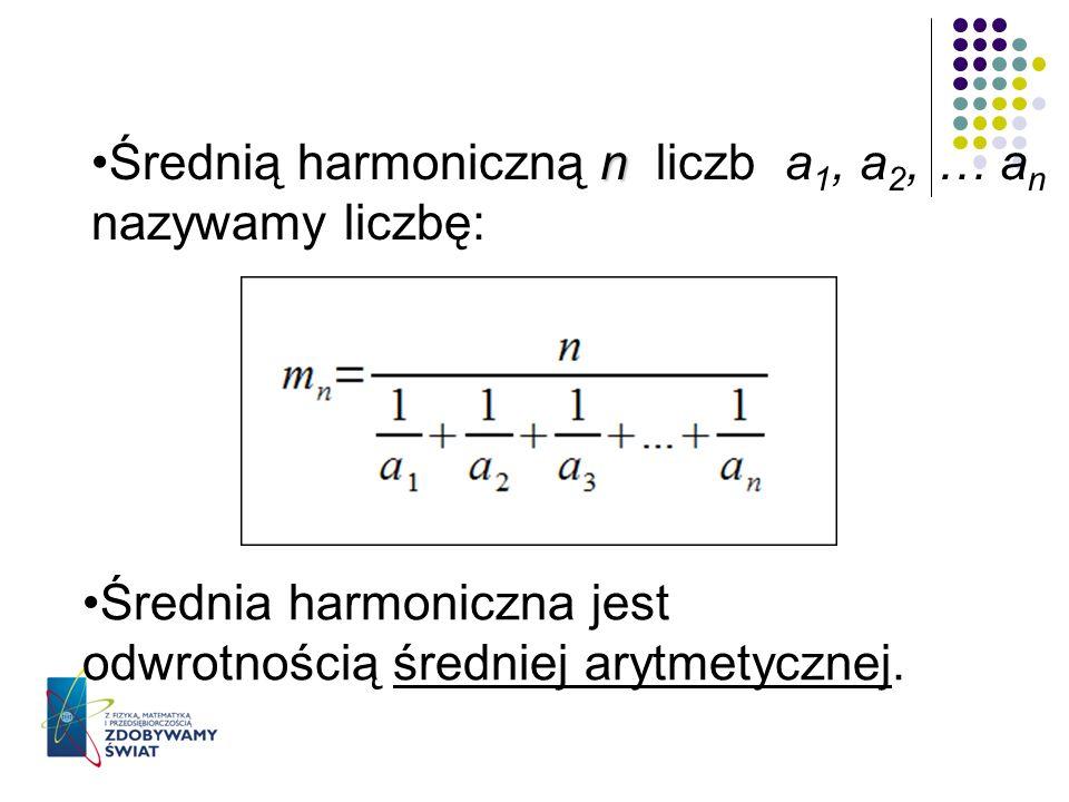 nŚrednią harmoniczną n liczb a 1, a 2, … a n nazywamy liczbę: Średnia harmoniczna jest odwrotnością średniej arytmetycznej.
