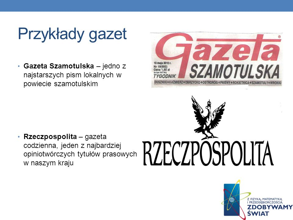 Przykłady gazet Fakt – gazeta ogólnopolska, codzienna, mająca najwyższy nakład w naszym kraju, często nazywana gazetą brukową Mówią wieki – magazyn historyczny mający na celu popularyzowanie historii