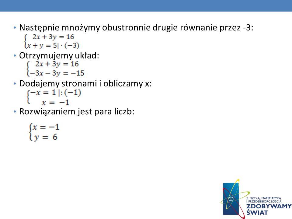 Następnie mnożymy obustronnie drugie równanie przez -3: Otrzymujemy układ: Dodajemy stronami i obliczamy x: Rozwiązaniem jest para liczb: