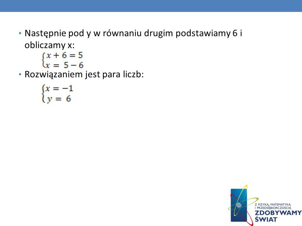 Następnie pod y w równaniu drugim podstawiamy 6 i obliczamy x: Rozwiązaniem jest para liczb: