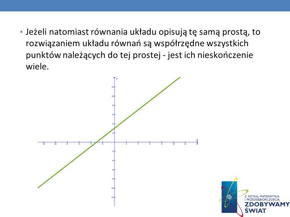 Jeżeli natomiast równania układu opisują tę samą prostą, to rozwiązaniem układu równań są współrzędne wszystkich punktów należących do tej prostej - j