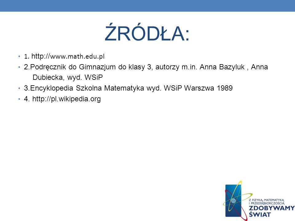 ŹRÓDŁA: 1. http:// www.math.edu.pl 2.Podręcznik do Gimnazjum do klasy 3, autorzy m.in. Anna Bazyluk, Anna Dubiecka, wyd. WSiP 3.Encyklopedia Szkolna M