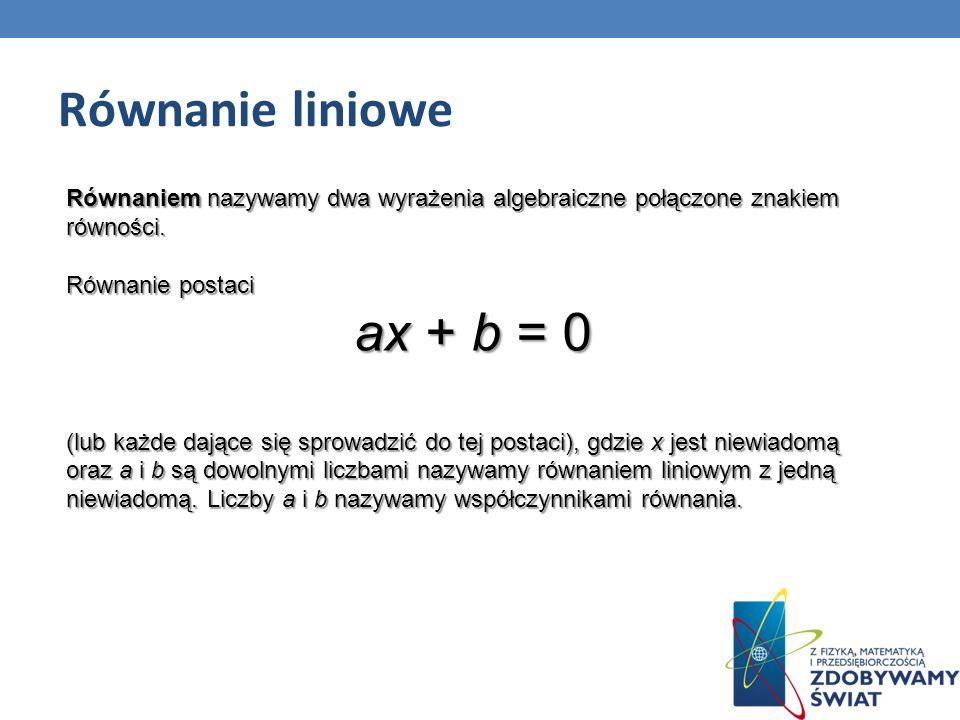 Równanie liniowe Równaniem nazywamy dwa wyrażenia algebraiczne połączone znakiem równości. Równanie postaci ax + b = 0 (lub każde dające się sprowadzi