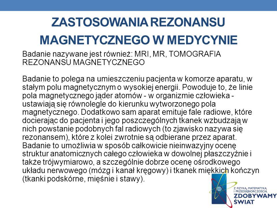 ZASTOSOWANIA REZONANSU MAGNETYCZNEGO W MEDYCYNIE Badanie nazywane jest również: MRI, MR, TOMOGRAFIA REZONANSU MAGNETYCZNEGO Badanie to polega na umies