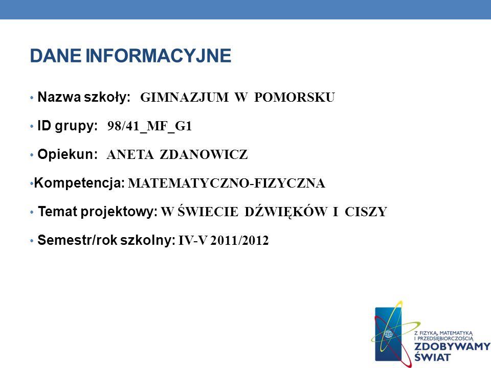 DANE INFORMACYJNE Nazwa szkoły: GIMNAZJUM W POMORSKU ID grupy: 98/41_MF_G1 Opiekun: ANETA ZDANOWICZ Kompetencja: MATEMATYCZNO-FIZYCZNA Temat projektow