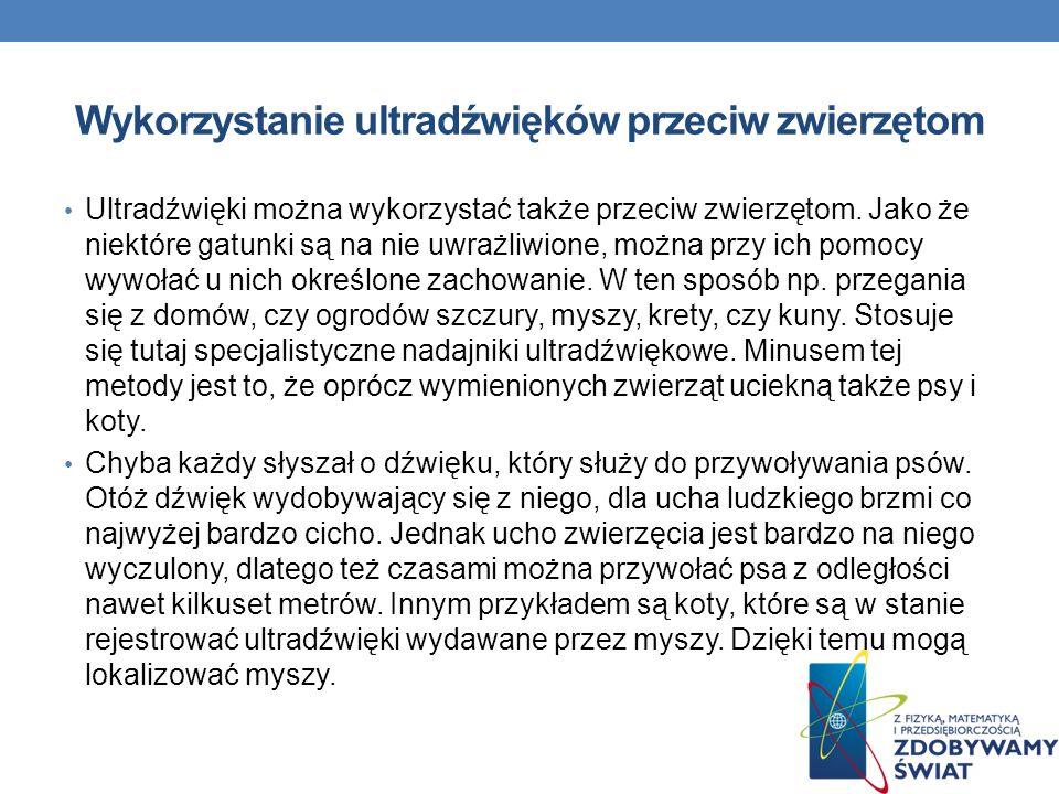 Wykorzystanie ultradźwięków przeciw zwierzętom Ultradźwięki można wykorzystać także przeciw zwierzętom. Jako że niektóre gatunki są na nie uwrażliwion