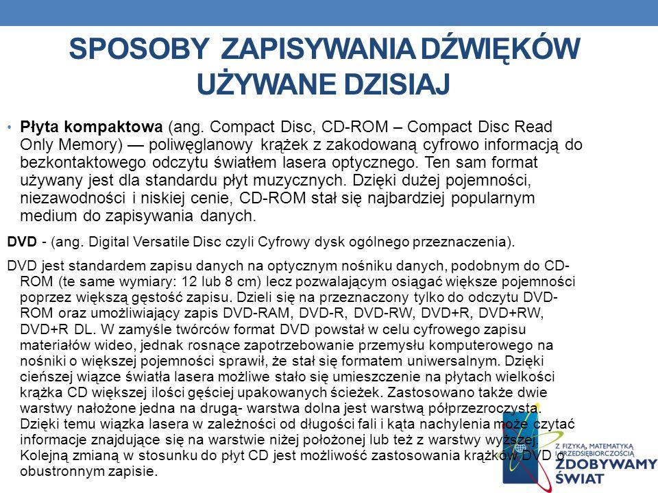 SPOSOBY ZAPISYWANIA DŹWIĘKÓW UŻYWANE DZISIAJ Płyta kompaktowa (ang. Compact Disc, CD-ROM – Compact Disc Read Only Memory) poliwęglanowy krążek z zakod