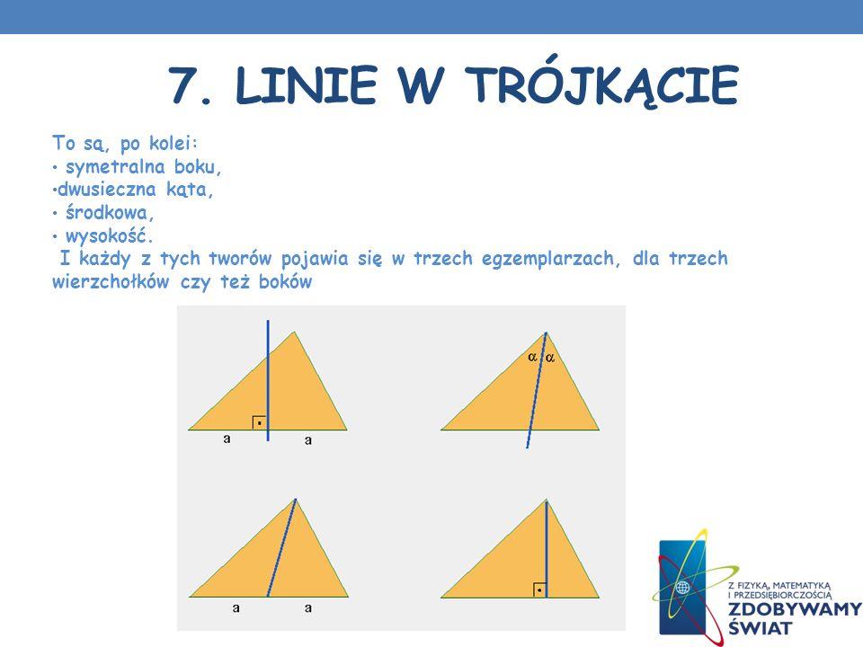 7.LINIE W TRÓJKĄCIE To są, po kolei: symetralna boku, dwusieczna kąta, środkowa, wysokość.