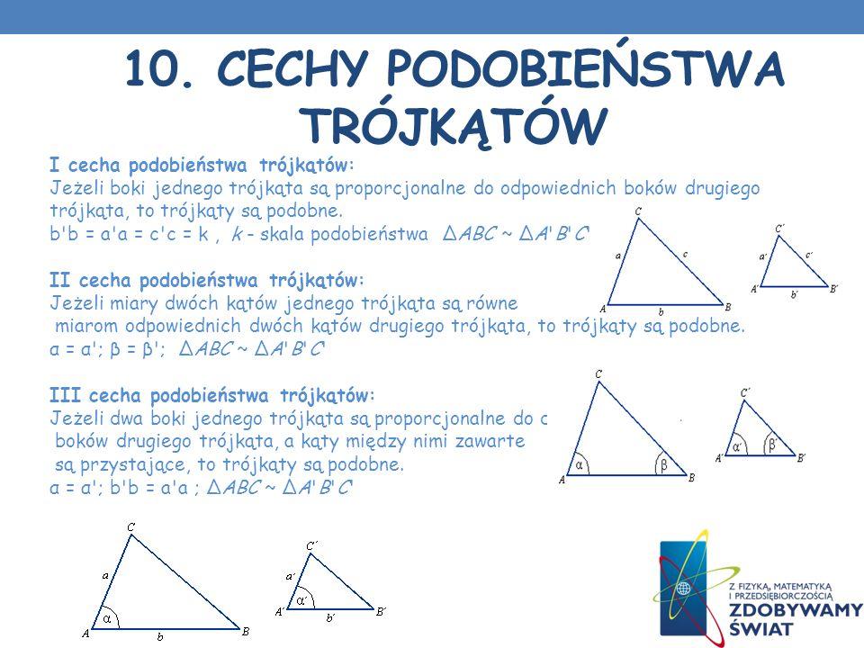 10. CECHY PODOBIEŃSTWA TRÓJKĄTÓW I cecha podobieństwa trójkątów: Jeżeli boki jednego trójkąta są proporcjonalne do odpowiednich boków drugiego trójkąt