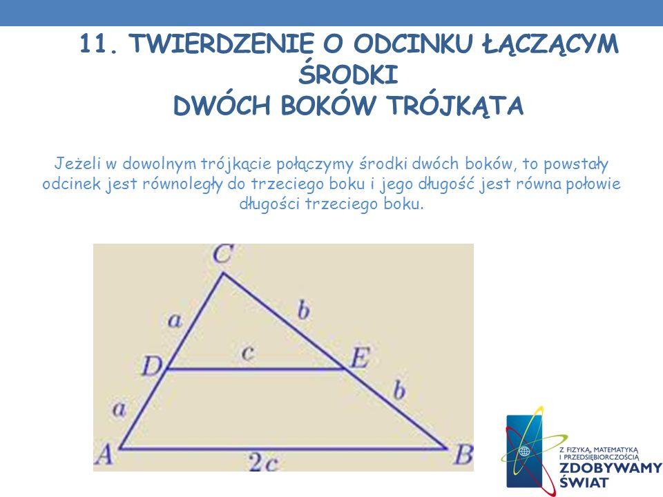 11. TWIERDZENIE O ODCINKU ŁĄCZĄCYM ŚRODKI DWÓCH BOKÓW TRÓJKĄTA Jeżeli w dowolnym trójkącie połączymy środki dwóch boków, to powstały odcinek jest równ