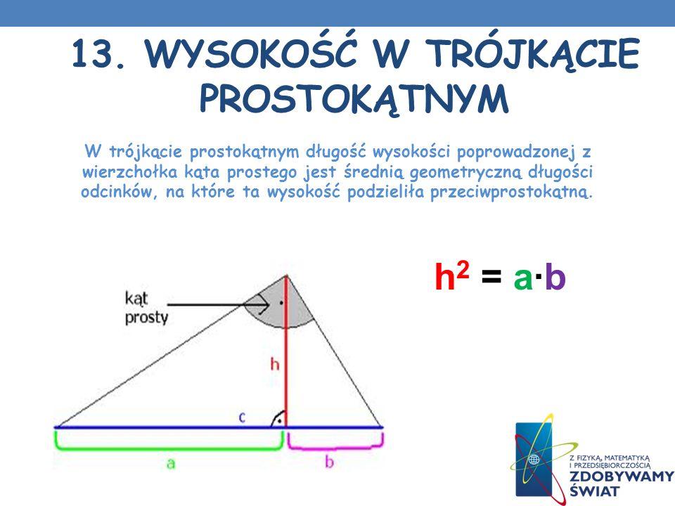 13. WYSOKOŚĆ W TRÓJKĄCIE PROSTOKĄTNYM W trójkącie prostokątnym długość wysokości poprowadzonej z wierzchołka kąta prostego jest średnią geometryczną d