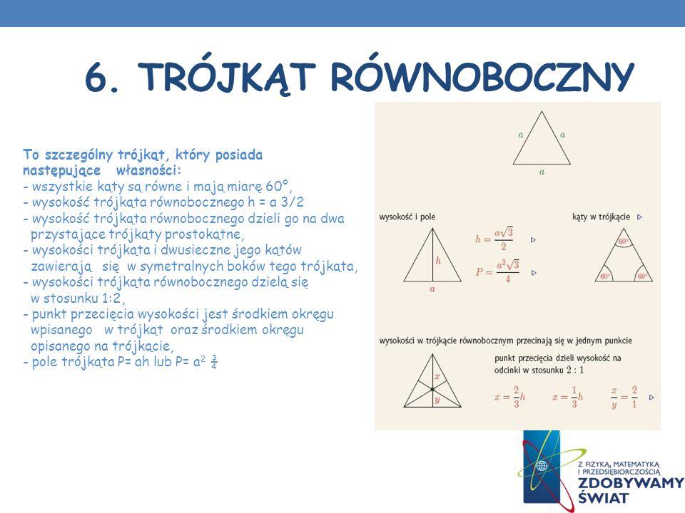 6. TRÓJKĄT RÓWNOBOCZNY To szczególny trójkąt, który posiada następujące własności: - wszystkie kąty są równe i mają miarę 60°, - wysokość trójkąta rów