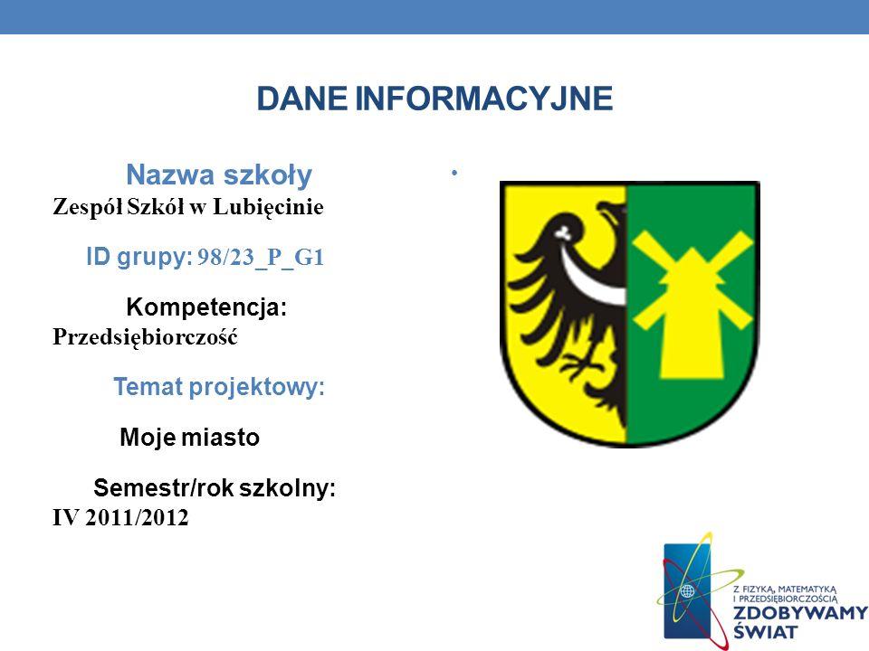 DANE INFORMACYJNE Nazwa szkoły Zespół Szkół w Lubięcinie ID grupy: 98/23_P_G1 Kompetencja: Przedsiębiorczość Temat projektowy: Moje miasto Semestr/rok