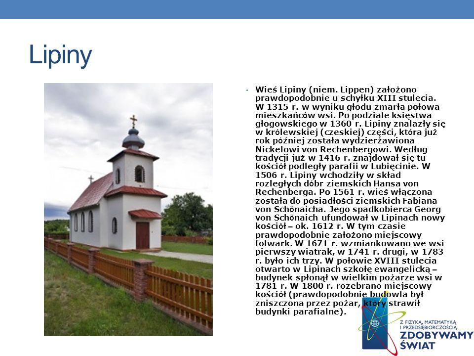 Lipiny Wieś Lipiny (niem. Lippen) założono prawdopodobnie u schyłku XIII stulecia. W 1315 r. w wyniku głodu zmarła połowa mieszkańc ó w wsi. Po podzia